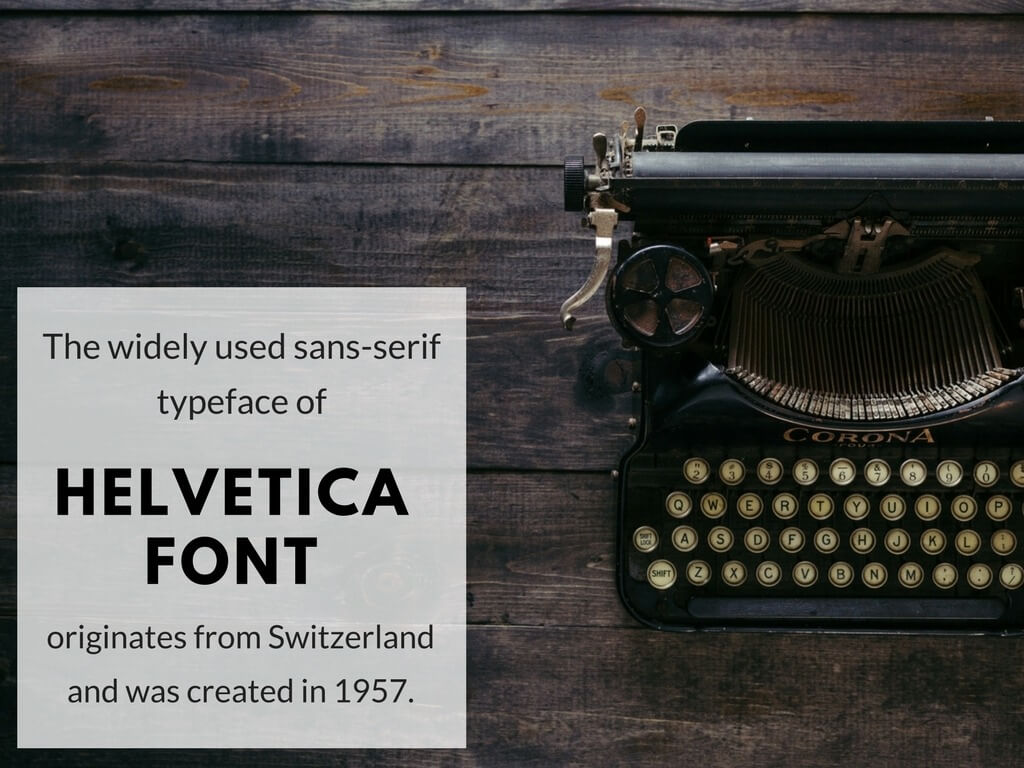 The widely used sans-serif typeface of Helvetica Fond originates from Switzerland and was created in 1957.